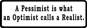 "A Pessimist is what an Optimist calls a Realist. 6"" wide Printed color sticker decal for any smooth surface such as windows bumpers laptops or any smooth surface."