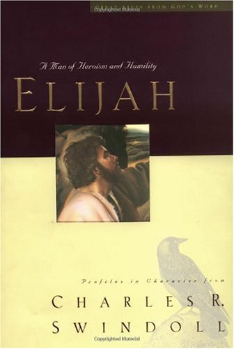 Elijah:  A Man of Heroism and Humility (Great Lives From God's Word 5:  Profiles in Character from Charles R. Swindoll), Charles R. Swindoll