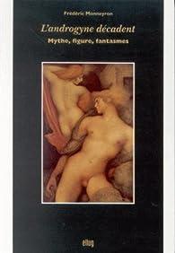 L\'androgyne décadent: Mythe, figure, fantasmes par Frédéric Monneyron