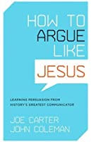 How to Argue like Jesus: Learning Persuasion from History's Greatest Communicator