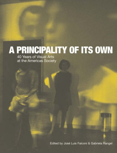 A Principality of its Own: 40 Years of Visual Arts at the Americas Society (David Rockefeller Center for Latin American Studies, Art Catalogs)