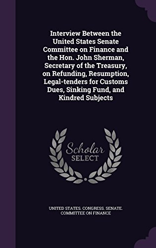 Interview Between the United States Senate Committee on Finance and the Hon. John Sherman, Secretary of the Treasury, on Refunding, Resumption, ... Dues, Sinking Fund, and Kindred Subjects