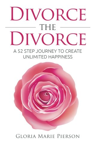 Divorce the Divorce: A 52 Step Journey to Create Unlimited Happiness
