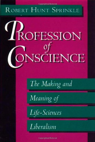 Profession of Conscience: The Making and Meaning of Life-Sciences Liberalism