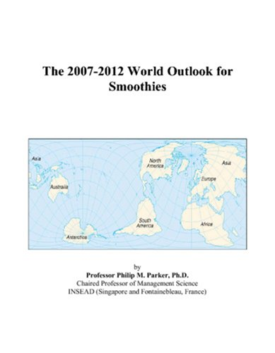 The 2007-2012 World Outlook for Smoothies by Philip M. Parker