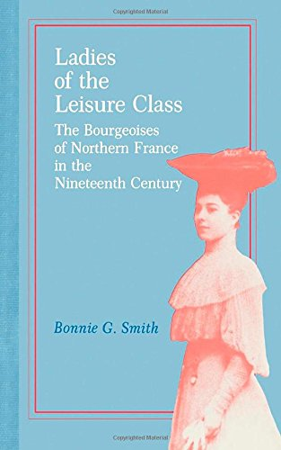 Ladies of the Leisure Class: The Bourgeoises of Northern France in the Nineteenth Century: The Bourgeoises of Northern France in the 19th Century