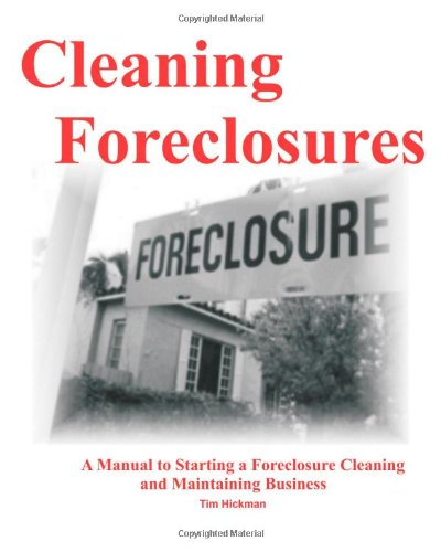 Cleaning Foreclosures: A Manual to Starting a Foreclosure Cleaning and Maintaining Business