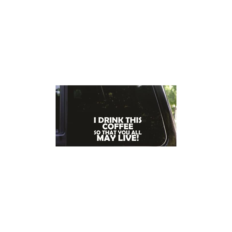 I drink this coffee   so that you all may live funny die cut vinyl decal / sticker