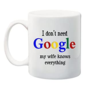 I Don't Need GOOGLE my wife knows everything' 11 oz Ceramic Coffee Mug cup