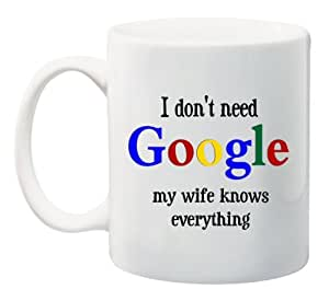 """RIKKI KNIGHT Funny Saying """"I Don't Need GOOGLE my wife knows everything"""" 11 oz Ceramic Coffee Mug cup - 2011 Design - Affordable Gift for your Loved One! Item #CFS-DIS-3059"""