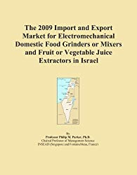 The 2009 Import and Export Market for Electromechanical Domestic Food Grinders or Mixers and Fruit or Vegetable Juice Extractors in Israel