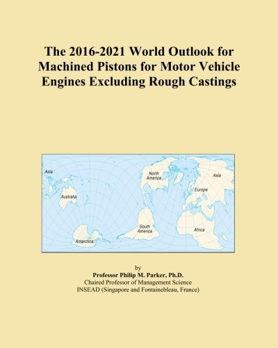 The 2016-2021 World Outlook for Machined Pistons for Motor Vehicle Engines Excluding Rough Castings