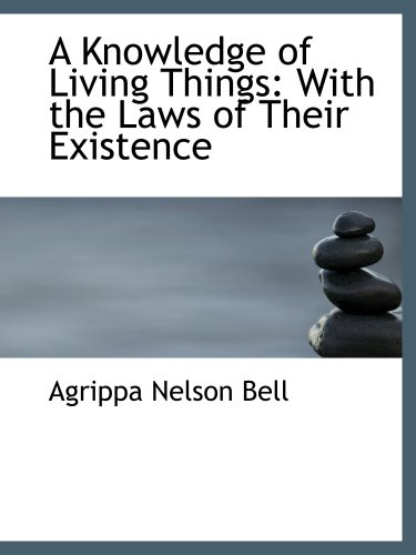 A Knowledge of Living Things: With the Laws of Their Existence