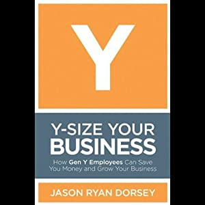 Y-Size Your Business: How Gen Y Employees Can Save You Money and Grow Your Business | [Jason Ryan Dorsey]