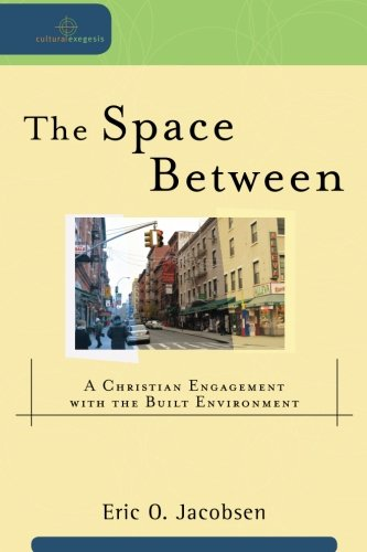 Space Between, The: A Christian Engagement with the Built Environment (Cultural Exegesis): Eric O. Jacobsen, Robert Johnston, William Dyrness: 9780801039089: Amazon.com: Books