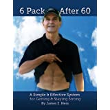 6 Pack After 60: A Simple & Effective System for Getting & Staying Strong ~ James Hess