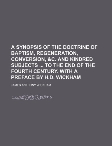 A Synopsis of the Doctrine of Baptism, Regeneration, Conversion, &c. and Kindred Subjects to the End of the Fourth Century. With a Preface by H.d. Wickham