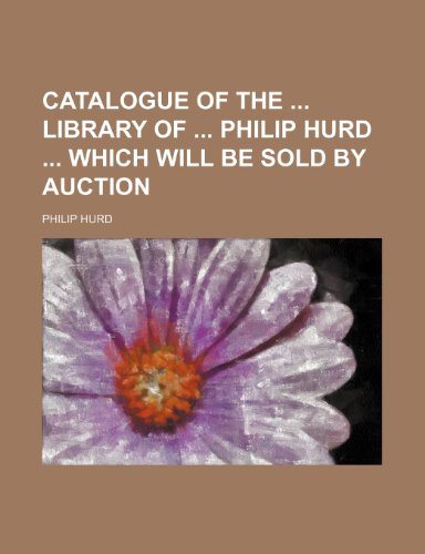 Catalogue of the  library of  Philip Hurd  which will be sold by auction