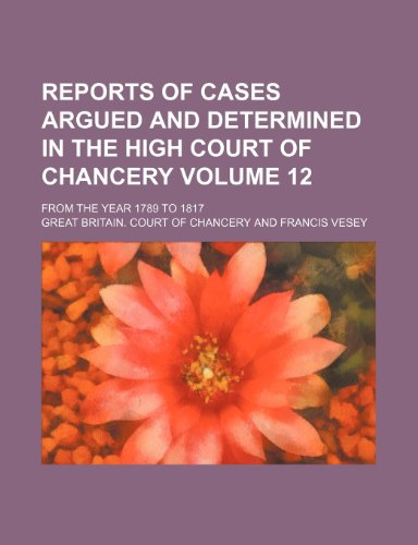 Reports of cases argued and determined in the High Court of Chancery Volume 12; from the year 1789 to 1817