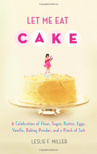 Let Me Eat Cake: A Celebration Of Flour, Sugar, Butter, Eggs, Vanilla, Baking Powder, And A Pinch Of Salt