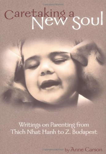 Caretaking a New Soul: Writing on Parenting from Thich Nhat Hanh to Z. Budapest (Family & Childcare)