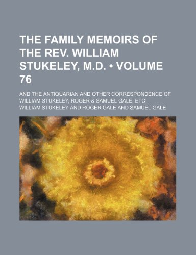 The Family Memoirs of the REV. William Stukeley, M.D. (Volume 76); And the Antiquarian and Other Correspondence of William Stukeley, Roger & Samuel Ga