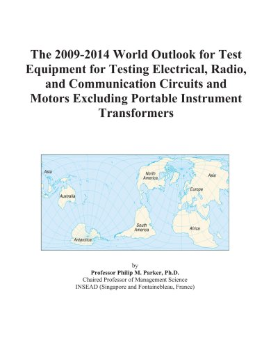The 2009-2014 World Outlook for Test Equipment for Testing Electrical, Radio, and Communication Circuits and Motors Excluding Portable Instrument Transformers