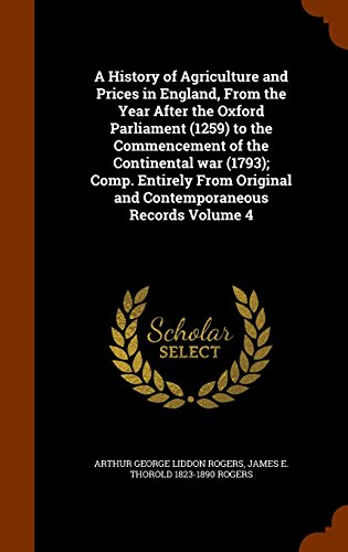 A History of Agriculture and Prices in England, From the Year After the Oxford Parliament (1259) to the Commencement of the Continental war (1793); ... Original and Contemporaneous Records Volume 4 PDF