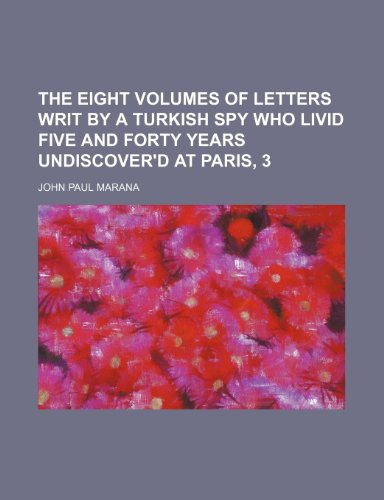 The Eight Volumes of Letters Writ by a Turkish Spy Who Livid Five and Forty Years Undiscover'd at Paris, 3 PDF Download Free