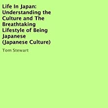 Life in Japan: Understanding the Culture and the Breathtaking Lifestyle of Being Japanese (       UNABRIDGED) by Tom Stewart Narrated by Francie Wyck