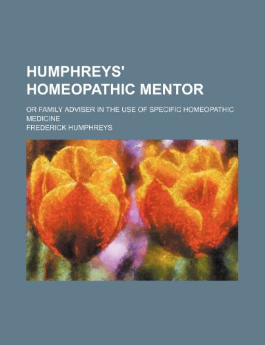 Humphreys' Homeopathic Mentor; Or Family Adviser in the Use of Specific Homeopathic Medicine