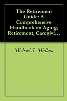 The Retirement Guide: A Comprehensive Handbook On Aging, Retirement, Caregiving And Health