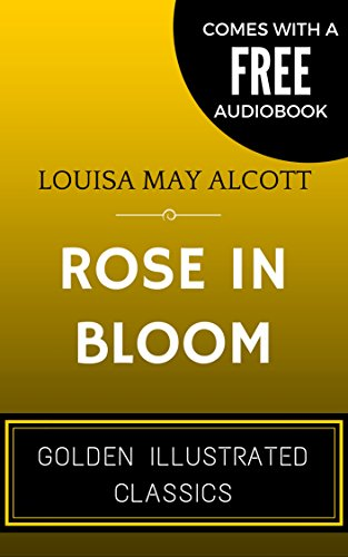 Rose in Bloom:, by Louisa May Alcott - Illustrated (Comes with a Free Audiobook), by Louisa May Alcott