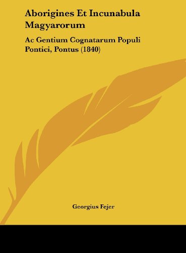 Aborigines Et Incunabula Magyarorum: AC Gentium Cognatarum Populi Pontici, Pontus (1840)