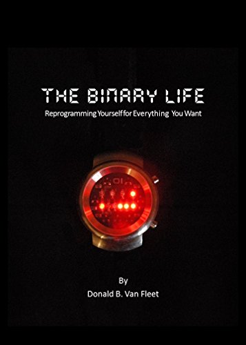 The Binary Life: Reprogramming Yourself for Everything You Want