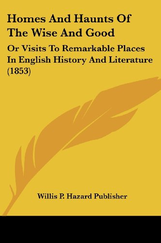 Homes and Haunts of the Wise and Good: Or Visits to Remarkable Places in English History and Literature (1853)