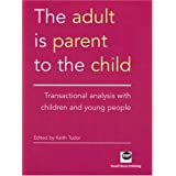 The Adult Is Parent to the Child: Transactional Analysis with Children and Young Peopleby Keith Tudor