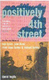 Positively 4th Street: The Lives and Times of Joan Baez, Bob Dylan, Mimi Baez Farina, and Richard Farina