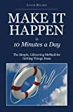 Lorne Holden Make It Happen in Ten Minutes a Day: The Simple, Lifesaving Method for Getting Things Done