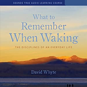 What to Remember When Waking: The Disciplines of Everyday Life | [David Whyte]
