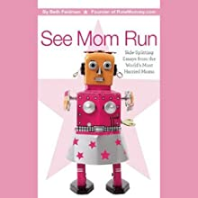 See Mom Run: Side-Splitting Essays from the World's Most Harried Blogging Moms (       UNABRIDGED) by Beth Feldman (editor) Narrated by Danielle Dardashti, Nancy Friedman, Abby Pecoriello, Tracy Beckerman, Jenna McCarthy, Sue Kupcinet, Dawn Meehan, Meredith Jacobs, Eden Pontz