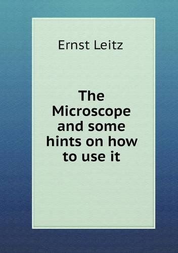 The Microscope And Some Hints On How To Use It