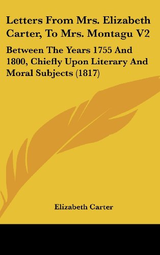 Letters From Mrs. Elizabeth Carter, To Mrs. Montagu V2: Between The Years 1755 And 1800, Chiefly Upon Literary And Moral Subjects (1817)