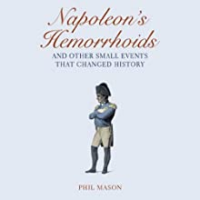 Napoleon's Hemorrhoids…And Other Small Events That Changed History (       UNABRIDGED) by Phil Mason Narrated by LJ Ganser