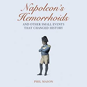 Napoleon's Hemorrhoids…And Other Small Events That Changed History | [Phil Mason]