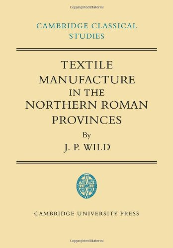 Textile Manufacture in the Northern Roman Provinces (Cambridge Classical Studies)