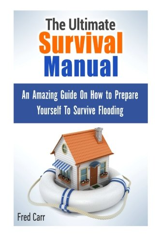 The Ultimate Survival Manual: An Amazing Guide On How to Prepare Yourself To Survive Flooding (survival manual, us army survival manual, sas survival manual)