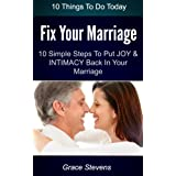 10 Things To Do Today To Fix Your Marriage - 10 Simple Steps To Put The Joy And Intimacy Back In Your Marriageby Grace Stevens