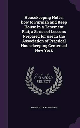 Housekeeping Notes, how to Furnish and Keep House in a Tenement Flat; a Series of Lessons Prepared for use in the Association of Practical Housekeeping Centers of New York