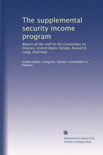 The Supplemental Security Income Program: Report Of The Staff To The Committee On Finance, United States Senate, Russell B. Long, Chairman